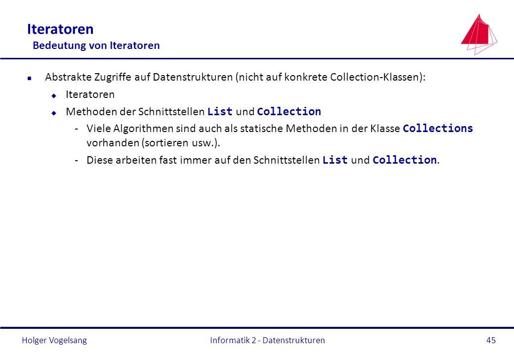 Holger Vogelsang Informatik 2 - Datenstrukturen45 Iteratoren Bedeutung von Iteratoren n Abstrakte Zugriffe auf Datenstrukturen (nicht auf konkrete Col