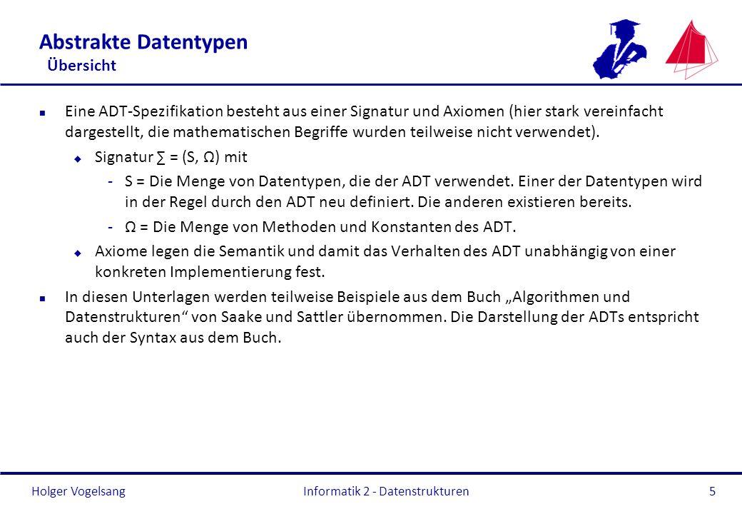 Holger Vogelsang Informatik 2 - Datenstrukturen5 Abstrakte Datentypen Übersicht n Eine ADT-Spezifikation besteht aus einer Signatur und Axiomen (hier