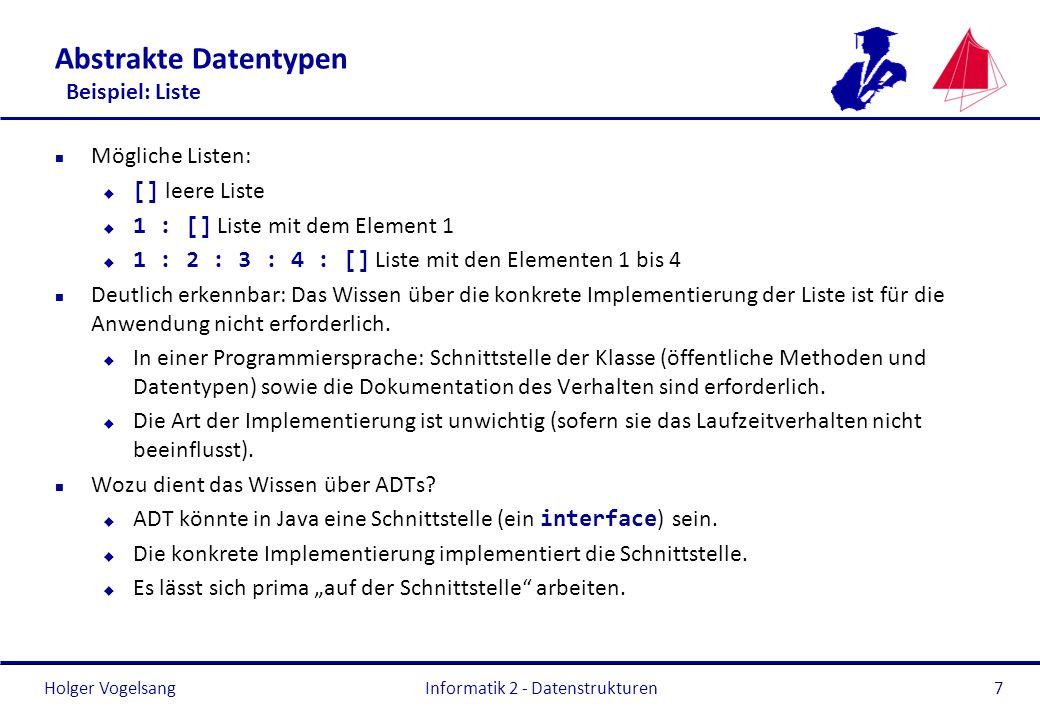Holger Vogelsang Informatik 2 - Datenstrukturen8 Abstrakte Datentypen Anwendung eines ADT Beispiel ADT List und konkrete Java-Umsetzung der Operatoren type List(T) import Nat operators [] List _:_ : T List List addFirst : List T List getFirst : List T getTail : List List size : List Nat axioms l : List, x : T getTail(addFirst(l, x)) = l getFirst(addFirst(l, x)) = x getFirst(x : l) = x getTail(x : l) = l size([]) = 0 size(x : l) = succ(size(l)) > List +add(int i, e: T): boolean +get(index: int): T +remove(index: int): T +size(): int LinkedList +add(int i, e: T): boolean +get(index: int): T +remove(index: int): T +size(): int ArrayList +add(int i, e: T): boolean +get(index: int): T +remove(index: int): T +size(): int Verkettete Liste Vektor T: class
