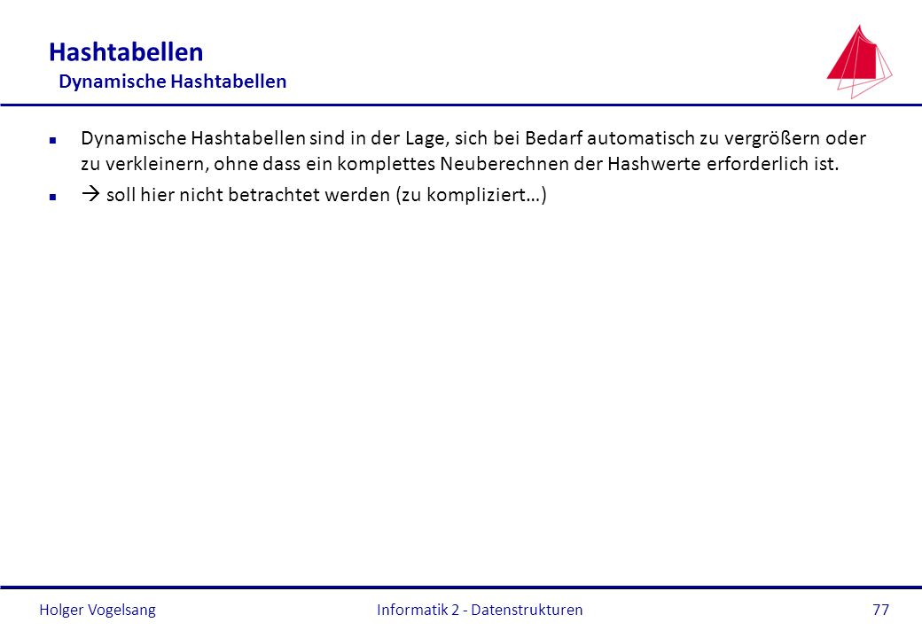 Holger Vogelsang Informatik 2 - Datenstrukturen77 Hashtabellen Dynamische Hashtabellen n Dynamische Hashtabellen sind in der Lage, sich bei Bedarf aut