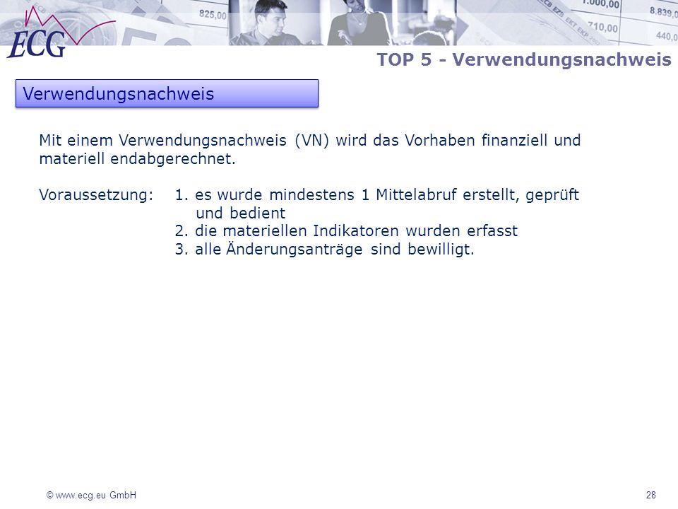 © www.ecg.eu GmbH 28 Verwendungsnachweis TOP 5 - Verwendungsnachweis Mit einem Verwendungsnachweis (VN) wird das Vorhaben finanziell und materiell end