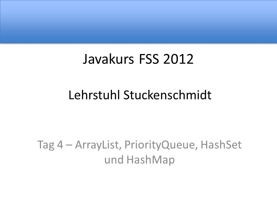 Javakurs FSS 2012 Lehrstuhl Stuckenschmidt Tag 4 – ArrayList, PriorityQueue, HashSet und HashMap