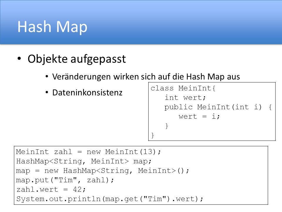Hash Map Objekte aufgepasst Veränderungen wirken sich auf die Hash Map aus Dateninkonsistenz class MeinInt{ int wert; public MeinInt(int i) { wert = i; } MeinInt zahl = new MeinInt(13); HashMap map; map = new HashMap (); map.put( Tim , zahl); zahl.wert = 42; System.out.println(map.get( Tim ).wert);