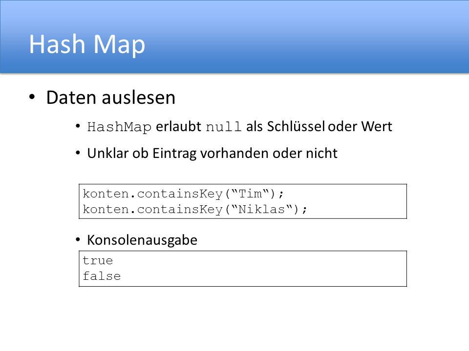 Hash Map Daten auslesen HashMap erlaubt null als Schlüssel oder Wert Unklar ob Eintrag vorhanden oder nicht Konsolenausgabe konten.containsKey(Tim); konten.containsKey(Niklas); true false