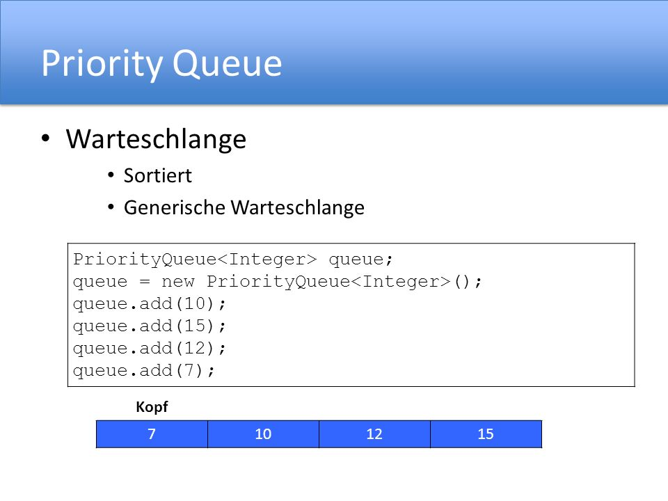 Priority Queue Warteschlange Sortiert Generische Warteschlange PriorityQueue queue; queue = new PriorityQueue (); queue.add(10); queue.add(15); queue.