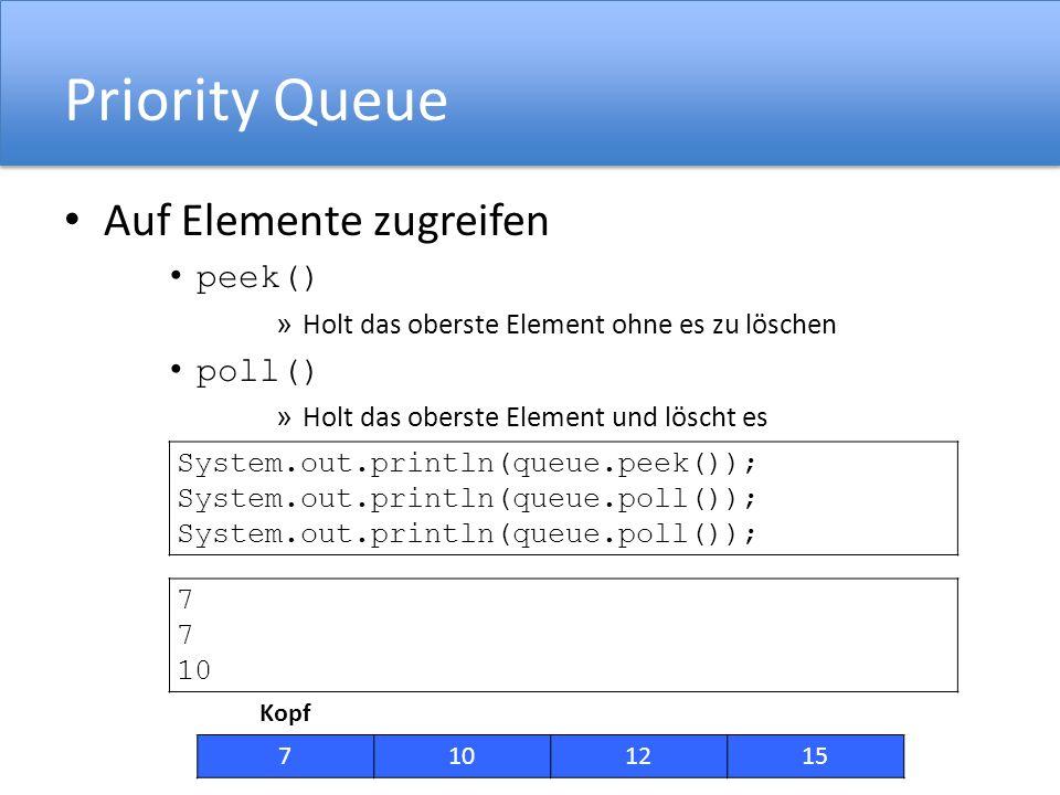 Priority Queue Auf Elemente zugreifen peek() » Holt das oberste Element ohne es zu löschen poll() » Holt das oberste Element und löscht es System.out.println(queue.peek()); System.out.println(queue.poll()); Kopf 7101215 7 10