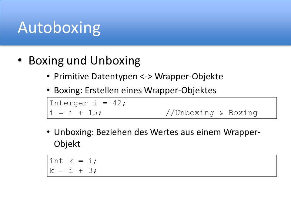 Autoboxing Boxing und Unboxing Primitive Datentypen Wrapper-Objekte Boxing: Erstellen eines Wrapper-Objektes Unboxing: Beziehen des Wertes aus einem Wrapper- Objekt Interger i = 42; i = i + 15; //Unboxing & Boxing int k = i; k = i + 3;