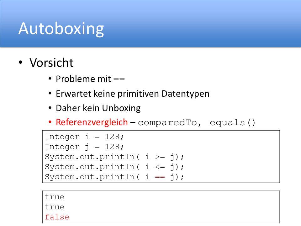 Autoboxing Vorsicht Probleme mit == Erwartet keine primitiven Datentypen Daher kein Unboxing Referenzvergleich – comparedTo, equals() Integer i = 128; Integer j = 128; System.out.println( i >= j); System.out.println( i <= j); System.out.println( i == j); true false
