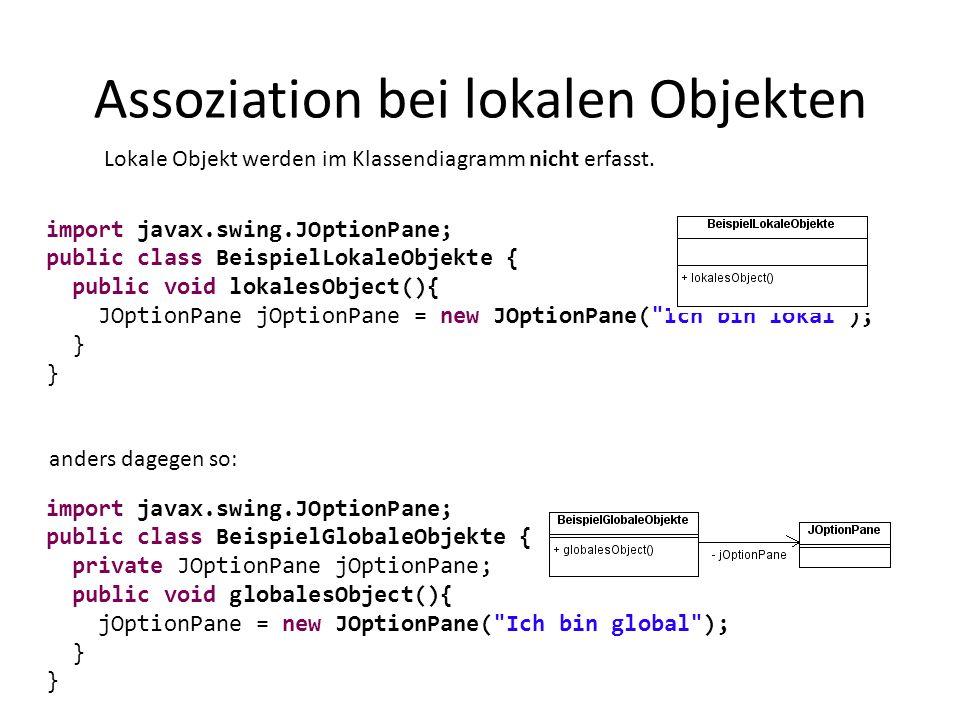 Assoziation bei lokalen Objekten import javax.swing.JOptionPane; public class BeispielLokaleObjekte { public void lokalesObject(){ JOptionPane jOption