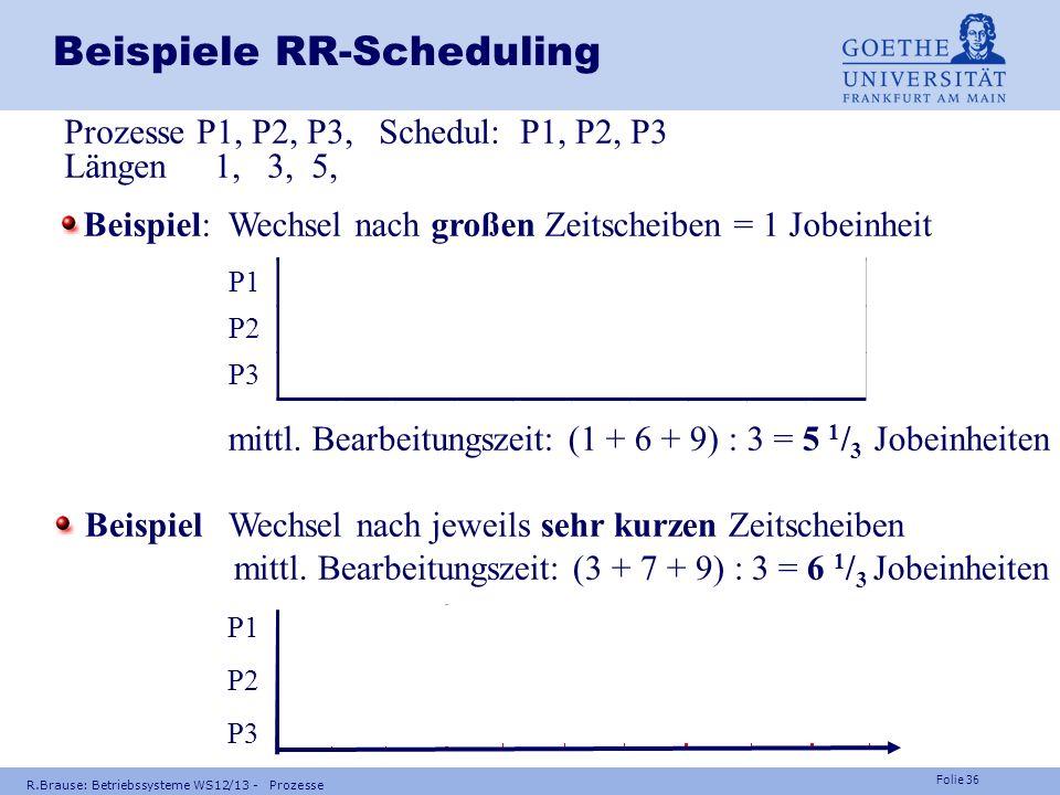 Folie 35 Frage Können Prozesse beim präemptiven Scheduling verhungern ? R.Brause: Betriebssysteme WS12/13 - Prozesse Antwort: Nein, da auch ihre Zeits