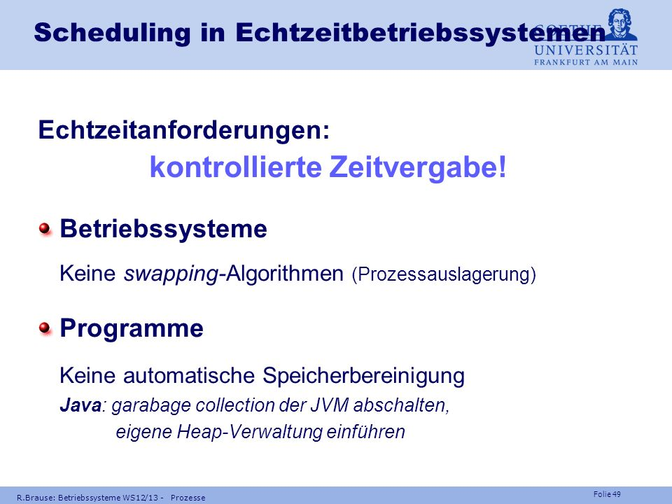 Folie 48 R.Brause: Betriebssysteme WS12/13 - Prozesse Scheduling in Echtzeitbetriebssystemen Notwendige, kritische Tasks hohe Prio (z.B. RMS, GPS) Nüt