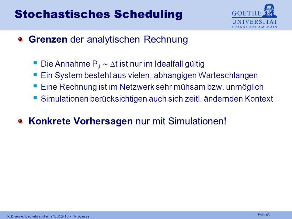 Folie 62 R.Brause: Betriebssysteme WS12/13 - Prozesse Stochastisches Scheduling Wann verstopft ein System? Ankunftsrate 1/T J Verstopfung bei Bedienra
