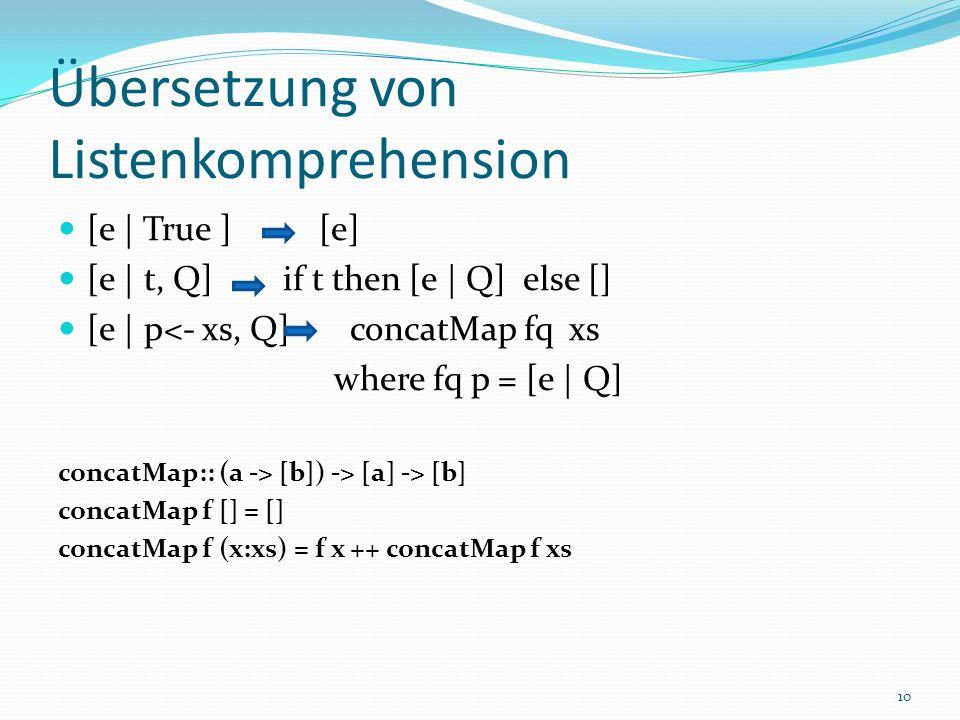 Übersetzung von Listenkomprehension [e | True ] [e] [e | t, Q] if t then [e | Q] else [] [e | p<- xs, Q] concatMap fq xs where fq p = [e | Q] concatMap:: (a -> [b]) -> [a] -> [b] concatMap f [] = [] concatMap f (x:xs) = f x ++ concatMap f xs 10