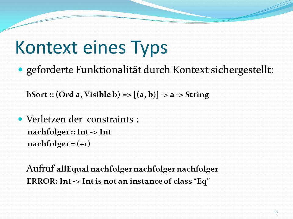 Kontext eines Typs geforderte Funktionalität durch Kontext sichergestellt: bSort :: (Ord a, Visible b) => [(a, b)] -> a -> String Verletzen der constraints : nachfolger :: Int -> Int nachfolger = (+1) Aufruf allEqual nachfolger nachfolger nachfolger ERROR: Int -> Int is not an instance of class Eq 17