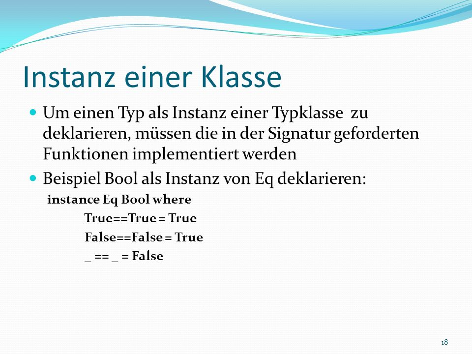 Instanz einer Klasse Um einen Typ als Instanz einer Typklasse zu deklarieren, müssen die in der Signatur geforderten Funktionen implementiert werden Beispiel Bool als Instanz von Eq deklarieren: instance Eq Bool where True==True = True False==False = True _ == _ = False 18