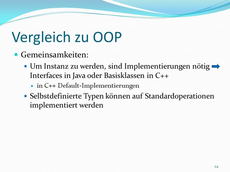 Vergleich zu OOP Gemeinsamkeiten: Um Instanz zu werden, sind Implementierungen nötig Interfaces in Java oder Basisklassen in C++ in C++ Default-Implementierungen Selbstdefinierte Typen können auf Standardoperationen implementiert werden 24