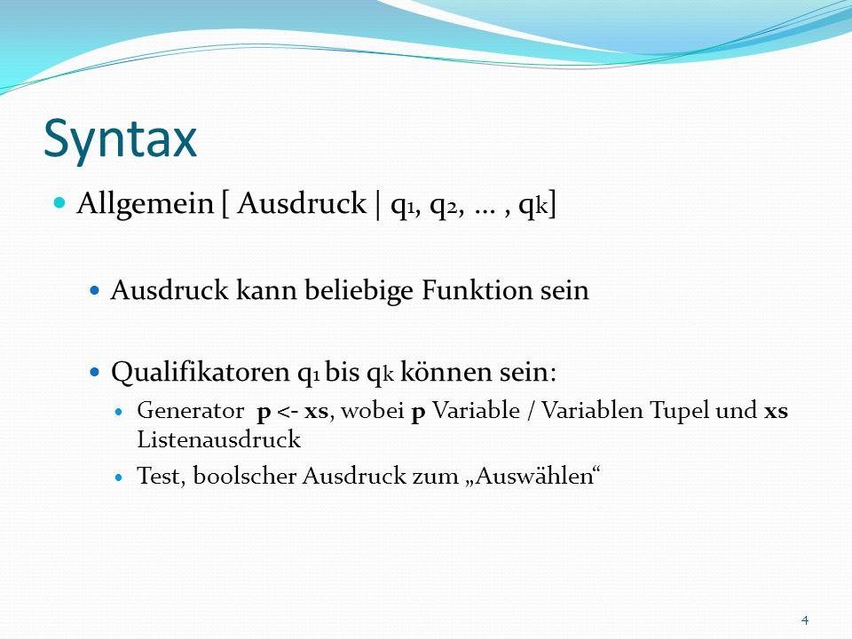 Syntax Allgemein [ Ausdruck | q 1, q 2, …, q k ] Ausdruck kann beliebige Funktion sein Qualifikatoren q 1 bis q k können sein: Generator p <- xs, wobei p Variable / Variablen Tupel und xs Listenausdruck Test, boolscher Ausdruck zum Auswählen 4