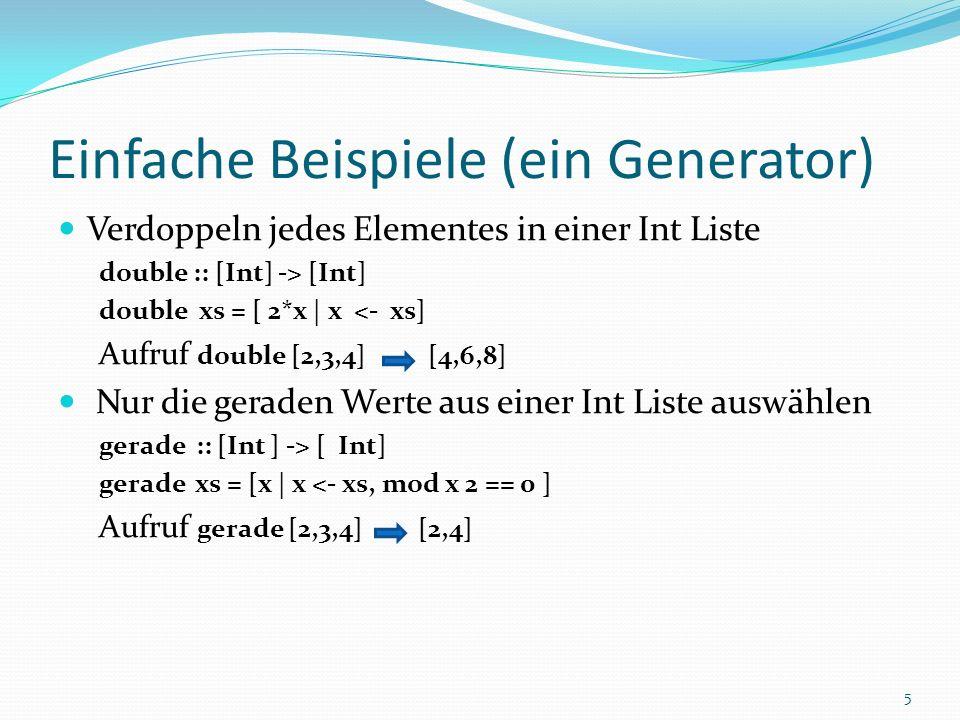 Einfache Beispiele (ein Generator) Verdoppeln jedes Elementes in einer Int Liste double :: [Int] -> [Int] double xs = [ 2*x | x <- xs] Aufruf double [2,3,4] [4,6,8] Nur die geraden Werte aus einer Int Liste auswählen gerade :: [Int ] -> [ Int] gerade xs = [x | x <- xs, mod x 2 == 0 ] Aufruf gerade [2,3,4] [2,4] 5