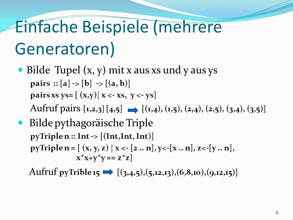 Einfache Beispiele (mehrere Generatoren) Bilde Tupel (x, y) mit x aus xs und y aus ys pairs :: [a] -> [b] -> [(a, b)] pairs xs ys= [ (x,y)| x <- xs, y <- ys] Aufruf pairs [1,2,3] [4,5] [(1,4), (1,5), (2,4), (2,5), (3,4), (3,5)] Bilde pythagoräische Triple pyTriple n :: Int -> [(Int,Int, Int)] pyTriple n = [ (x, y, z) | x <- [2..