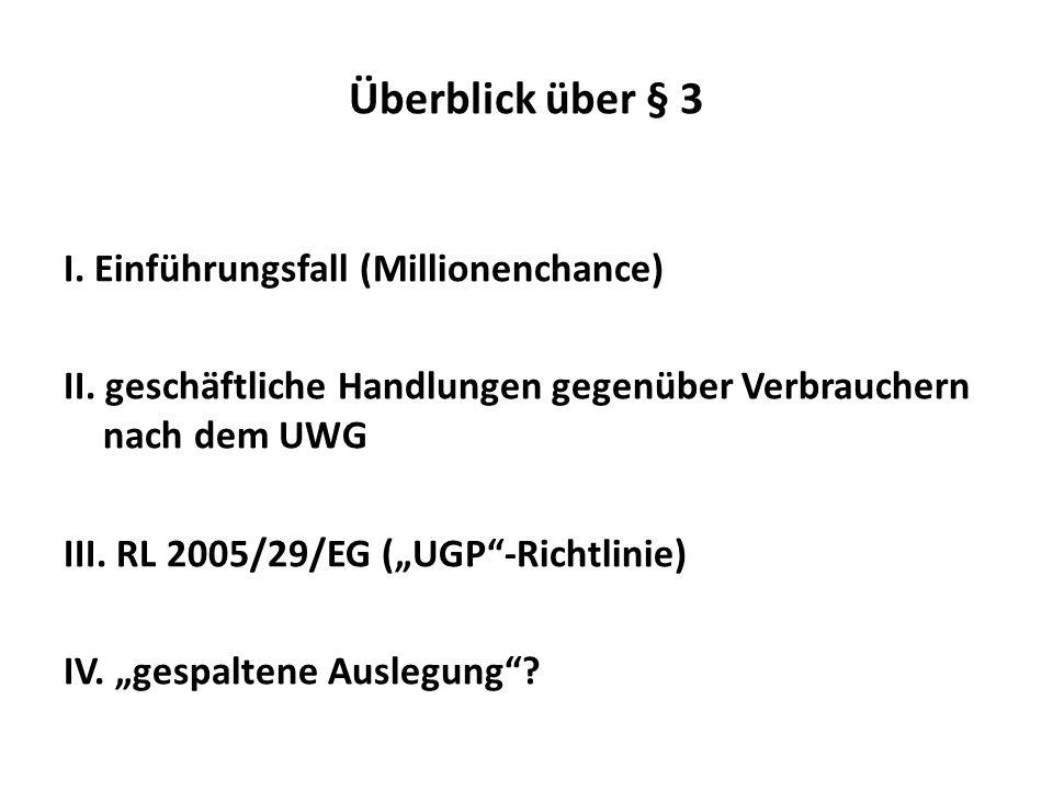 Überblick über § 3 I. Einführungsfall (Millionenchance) II. geschäftliche Handlungen gegenüber Verbrauchern nach dem UWG III. RL 2005/29/EG (UGP-Richt