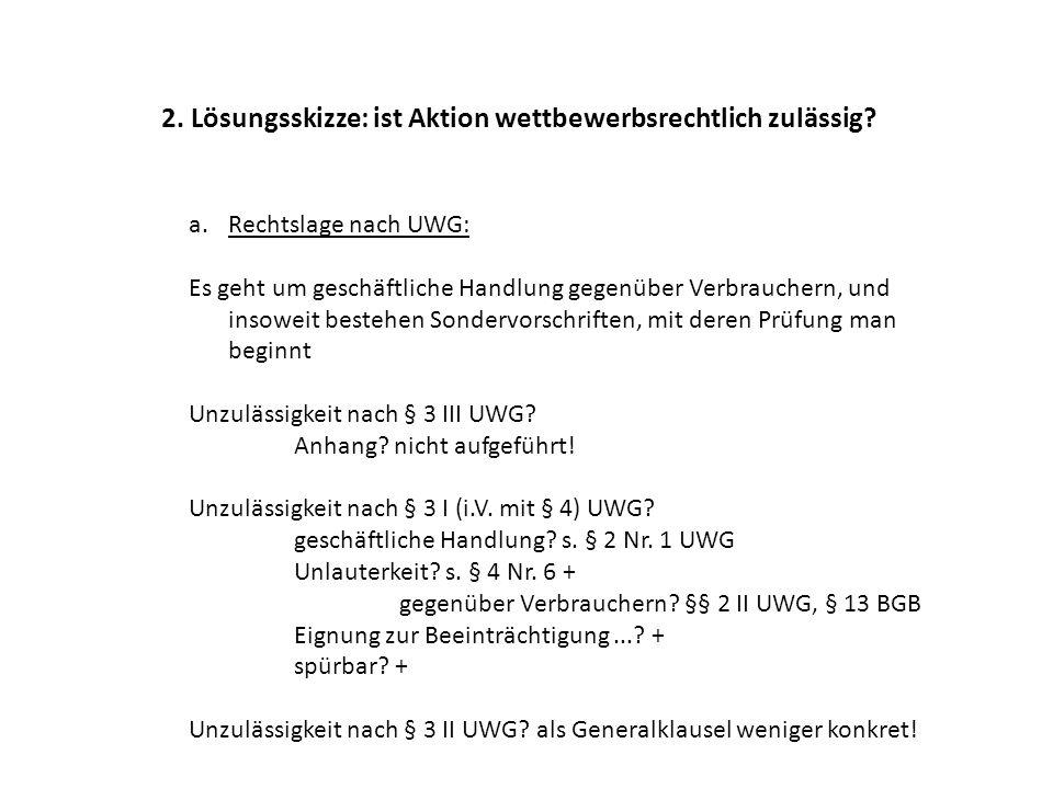 2. Lösungsskizze: ist Aktion wettbewerbsrechtlich zulässig? a.Rechtslage nach UWG: Es geht um geschäftliche Handlung gegenüber Verbrauchern, und insow