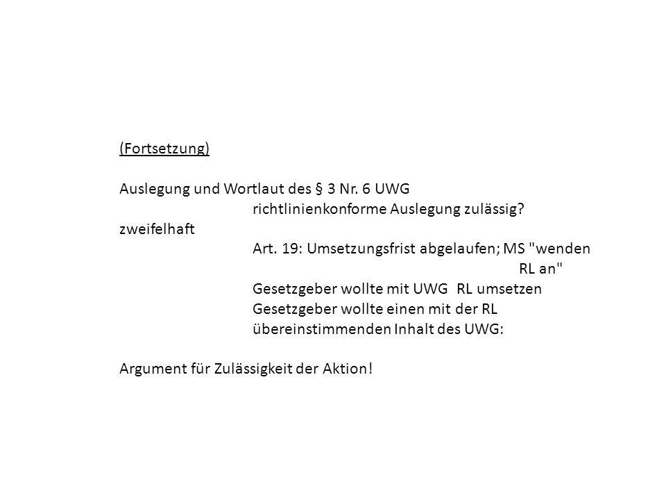 (Fortsetzung) Auslegung und Wortlaut des § 3 Nr. 6 UWG richtlinienkonforme Auslegung zulässig? zweifelhaft Art. 19: Umsetzungsfrist abgelaufen; MS