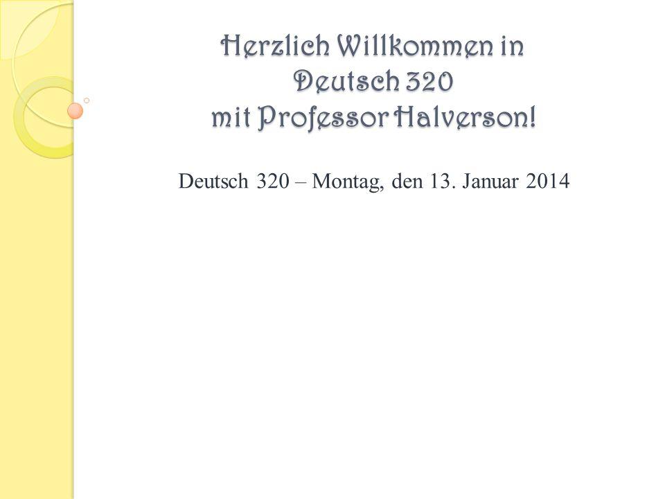 Herzlich Willkommen in Deutsch 320 mit Professor Halverson! Deutsch 320 – Montag, den 13. Januar 2014