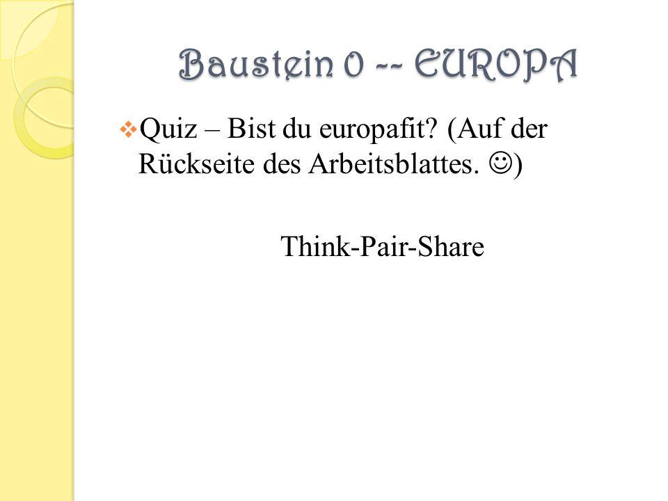 Baustein 0 -- EUROPA Quiz – Bist du europafit? (Auf der Rückseite des Arbeitsblattes. ) Think-Pair-Share