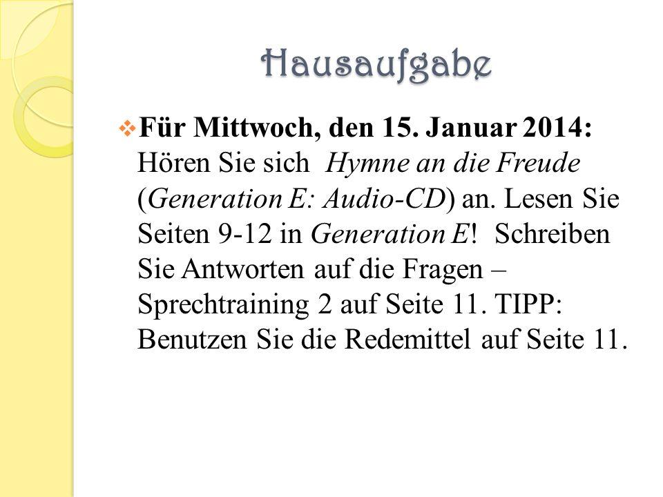 Hausaufgabe Für Mittwoch, den 15. Januar 2014: Hören Sie sich Hymne an die Freude (Generation E: Audio-CD) an. Lesen Sie Seiten 9-12 in Generation E!