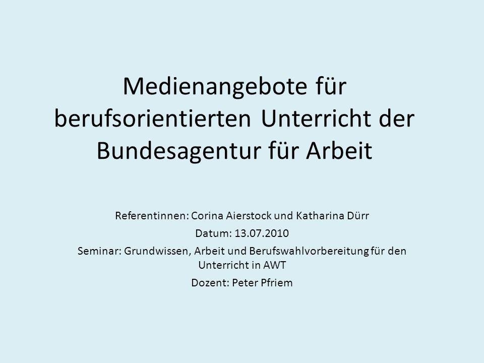 Medienangebote für berufsorientierten Unterricht der Bundesagentur für Arbeit Referentinnen: Corina Aierstock und Katharina Dürr Datum: 13.07.2010 Sem