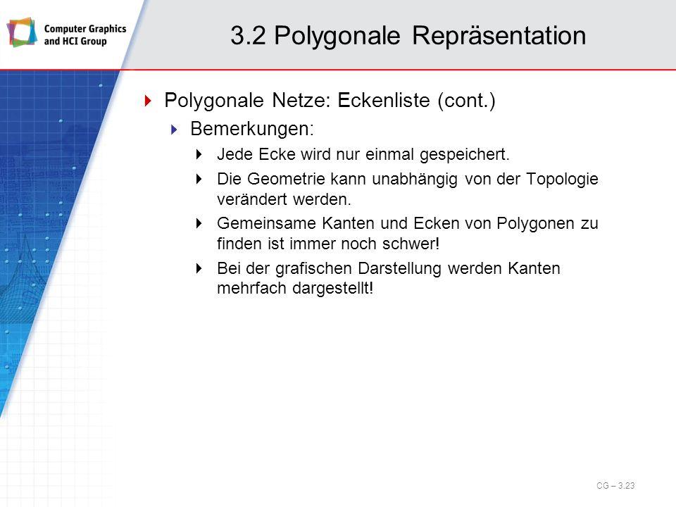 3.2 Polygonale Repräsentation Polygonale Netze: Eckenliste (cont.) Bemerkungen: Jede Ecke wird nur einmal gespeichert. Die Geometrie kann unabhängig v