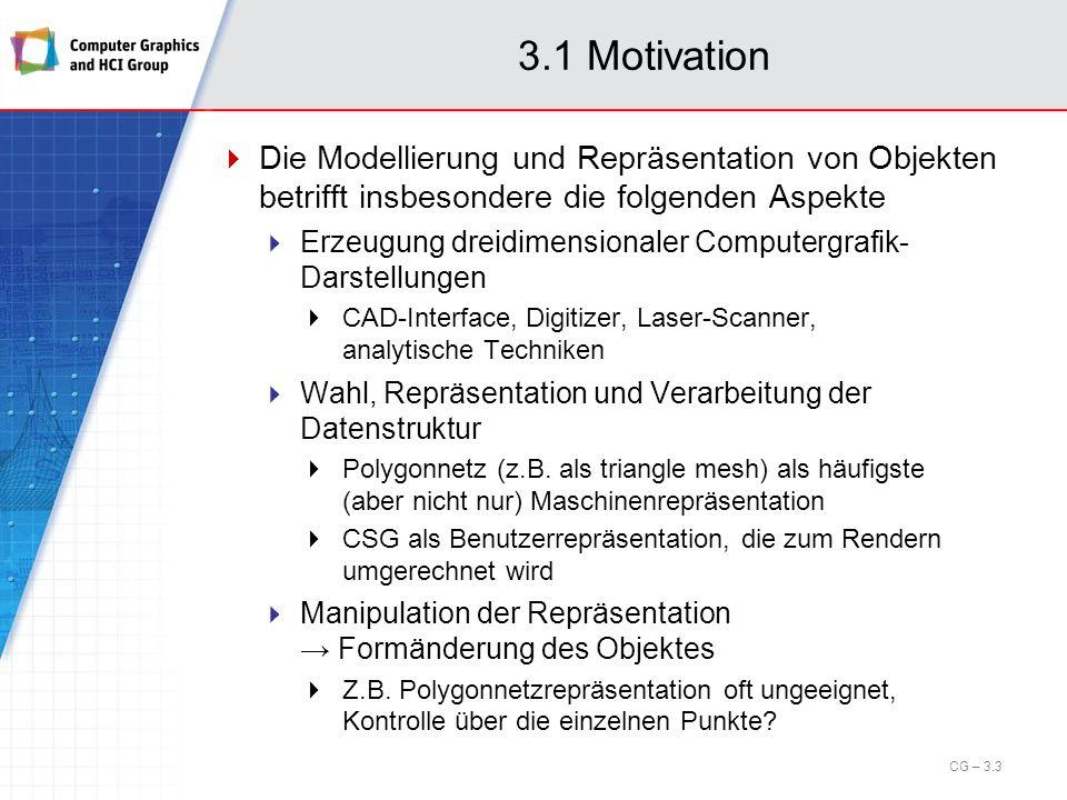 3.1 Motivation Wir beschäftigen uns in diesem Kapitel näher mit Boundary Representation dreidimensionaler Objekten, speziell polygonale Repräsentation CSG-Repräsentation von Objekten Raumteilungsverfahren für die Objektrepräsentation Objektrepräsentation mittels impliziter Darstellungen Szenenbeschreibung und Szenen-Management CG – 3.4