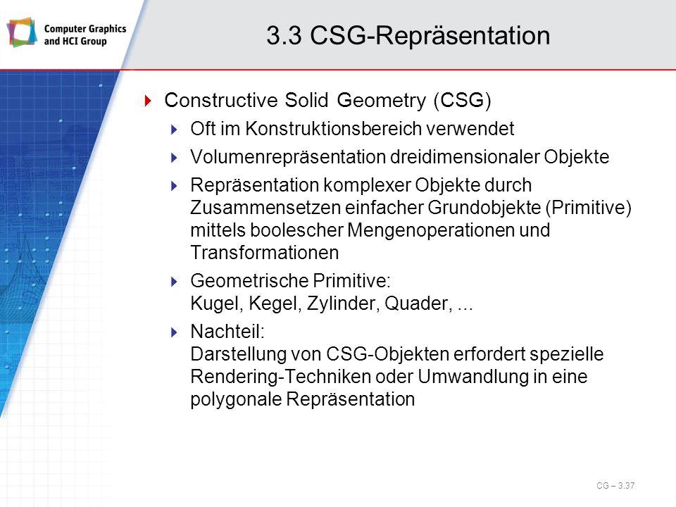 3.3 CSG-Repräsentation Constructive Solid Geometry (CSG) Oft im Konstruktionsbereich verwendet Volumenrepräsentation dreidimensionaler Objekte Repräse