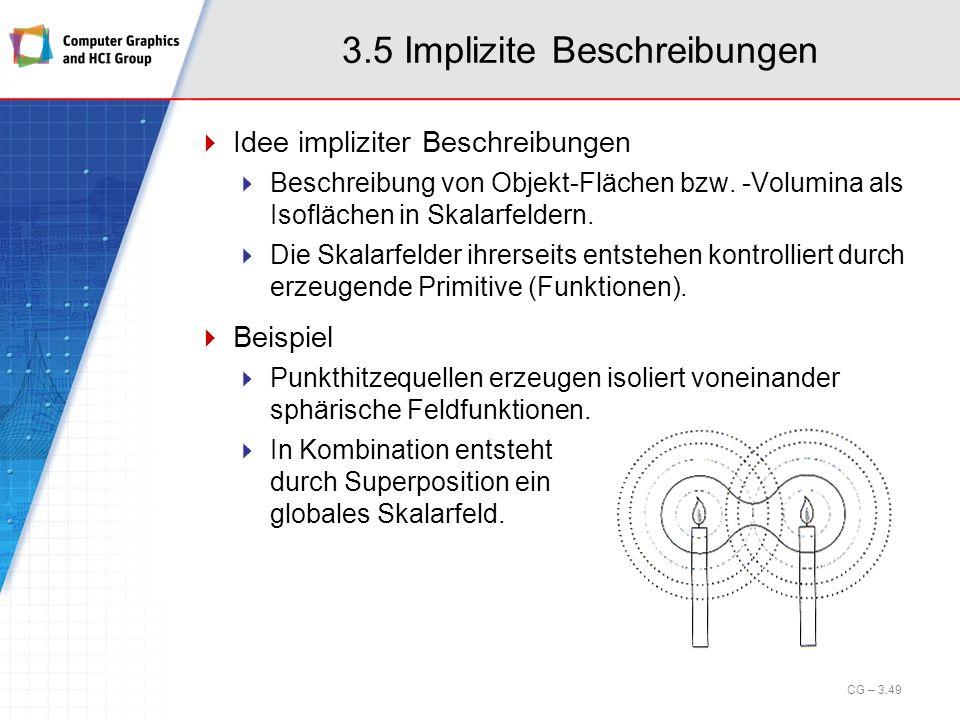 3.5 Implizite Beschreibungen Idee impliziter Beschreibungen Beschreibung von Objekt-Flächen bzw. -Volumina als Isoflächen in Skalarfeldern. Die Skalar