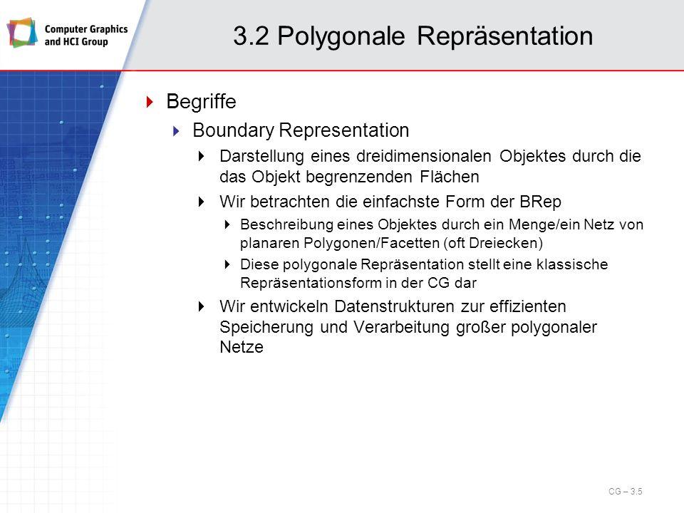 3.2 Polygonale Repräsentation Organisationsprinzipien: Je nach Anwendungsfall können die folgenden Fälle auftreten: Regelmäßige Strukturen Implizite Topologie Implizite Geometrie Gemischte Strukturen Implizite Topologie Explizite Geometrie Unorganisierte Daten – (allgemeine) polygonale Netze Explizite Topologie Explizite Geometrie CG – 3.16