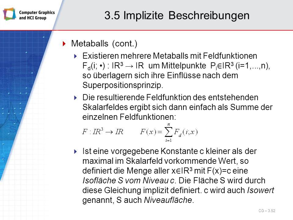 3.5 Implizite Beschreibungen Metaballs (cont.) Existieren mehrere Metaballs mit Feldfunktionen F d (i; ) : IR 3 IR um Mittelpunkte P i IR 3 (i=1,...,n