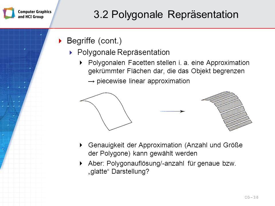 3.2 Polygonale Repräsentation Organisationsprinzipien (cont.): Regelmäßige Strukturen CG – 3.17 Ursprung Zellenlängen Rechtwinkliges, gleichmäßiges Gitter Topologie durch Anzahl der Punkte in x- und y-Richtung (und z-Richtung) gegeben Geometrie durch Angabe von Ursprung und Zellenlängen gegeben Beispiel: Ursprung = (-1,-1), x Dim = 0.2, y Dim = 0.1, n x = 10, n y = 20 Koordinaten des rechten oberen Punktes?