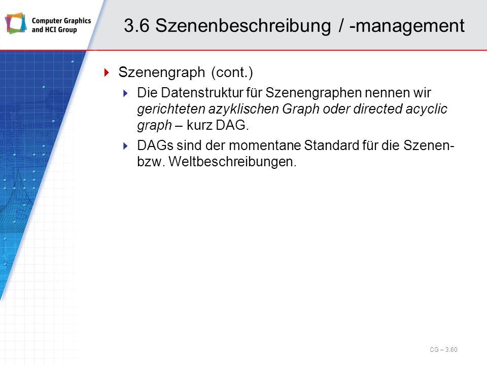 3.6 Szenenbeschreibung / -management Szenengraph (cont.) Die Datenstruktur für Szenengraphen nennen wir gerichteten azyklischen Graph oder directed ac