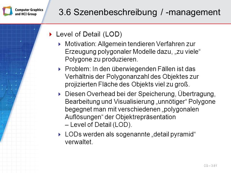 3.6 Szenenbeschreibung / -management Level of Detail (LOD) Motivation: Allgemein tendieren Verfahren zur Erzeugung polygonaler Modelle dazu, zu viele