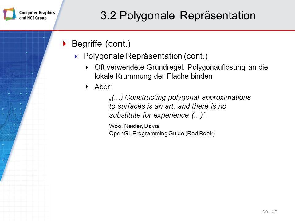 3.2 Polygonale Repräsentation Begriffe (cont.) Topologie Die Menge der Eigenschaften eines Objektes, die durch Starrkörpertransformationen nicht verändert werden – die Struktur des Modells Im Beispiel: Das Polygon ist ein Dreieck Geometrie Die Instanzierung der Topologie durch Spezifikation der räumlichen Lage – die Form des Modells Im Beispiel: Die Koordinaten des Dreiecks CG – 3.8
