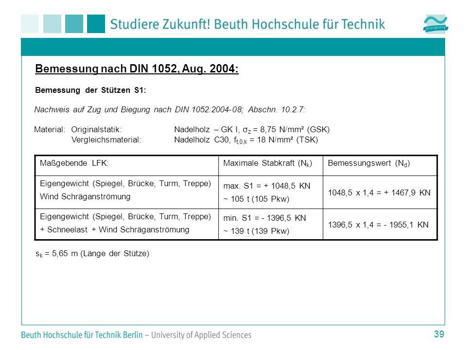 39 Bemessung nach DIN 1052, Aug. 2004: Bemessung der Stützen S1: Maßgebende LFK:Maximale Stabkraft (N k )Bemessungswert (N d ) Eigengewicht (Spiegel,