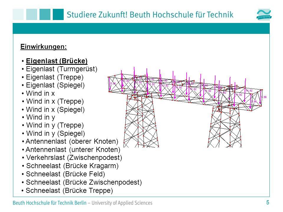 5 Einwirkungen: Eigenlast (Brücke) Eigenlast (Turmgerüst) Eigenlast (Treppe) Eigenlast (Spiegel) Wind in x Wind in x (Treppe) Wind in x (Spiegel) Wind in y Wind in y (Treppe) Wind in y (Spiegel) Antennenlast (oberer Knoten) Antennenlast (unterer Knoten) Verkehrslast (Zwischenpodest) Schneelast (Brücke Kragarm) Schneelast (Brücke Feld) Schneelast (Brücke Zwischenpodest) Schneelast (Brücke Treppe)