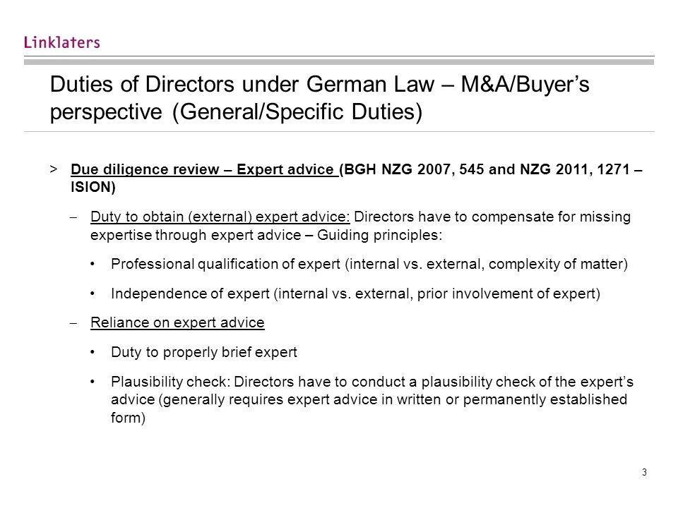 3 Duties of Directors under German Law – M&A/Buyers perspective (General/Specific Duties) >Due diligence review – Expert advice (BGH NZG 2007, 545 and NZG 2011, 1271 – ISION) Duty to obtain (external) expert advice: Directors have to compensate for missing expertise through expert advice – Guiding principles: Professional qualification of expert (internal vs.