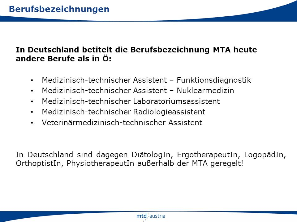 MTD-Austria agiert als gemeinsame, überbetriebliche Interessens- vertretung der gehobenen medizinisch-technischen Dienste Österreichs (MTD): …arbeitet für eine gemeinsame berufspolitische Entwicklung …fungiert intern und extern als zentraler Ansprechpartner für MTD- Belange …agiert intern als spartenübergreifende Drehscheibe (Information, Austausch, Diskussion) …sorgt für eine berufsübergreifende Öffentlichkeitsarbeit …begreift sich als Servicestelle für die einzelnen Berufsverbände Der Dachverband heute: die Position
