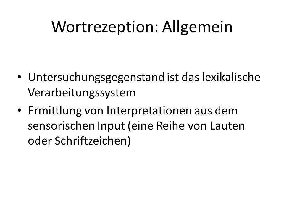 Wortrezeption: Allgemein Untersuchungsgegenstand ist das lexikalische Verarbeitungssystem Ermittlung von Interpretationen aus dem sensorischen Input (