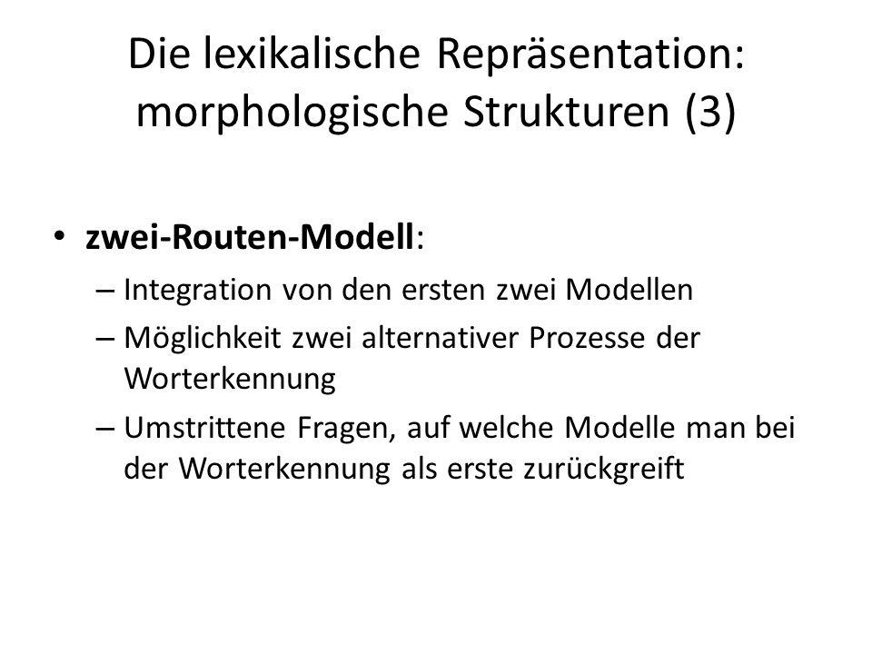 Die lexikalische Repräsentation: morphologische Strukturen (3) zwei-Routen-Modell: – Integration von den ersten zwei Modellen – Möglichkeit zwei alter