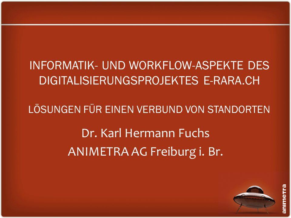 INFORMATIK- UND WORKFLOW-ASPEKTE DES DIGITALISIERUNGSPROJEKTES E-RARA.CH LÖSUNGEN FÜR EINEN VERBUND VON STANDORTEN Dr. Karl Hermann Fuchs ANIMETRA AG