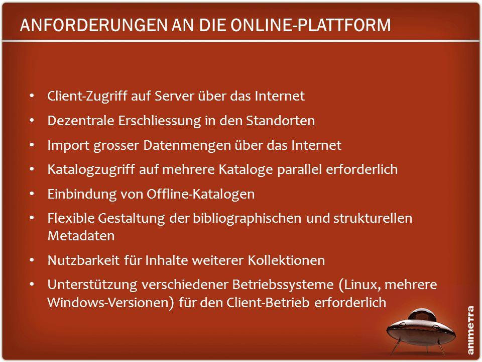 ANFORDERUNGEN AN DIE ONLINE-PLATTFORM Client-Zugriff auf Server über das Internet Dezentrale Erschliessung in den Standorten Import grosser Datenmenge