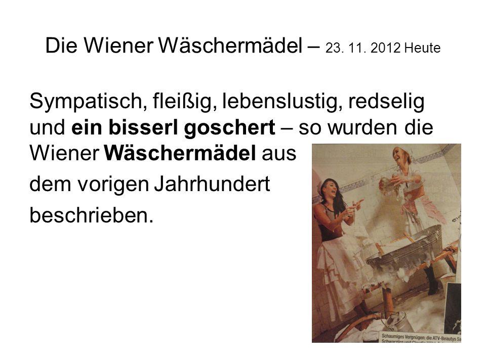 Die Wiener Wäschermädel – 23. 11. 2012 Heute Sympatisch, fleißig, lebenslustig, redselig und ein bisserl goschert – so wurden die Wiener Wäschermädel