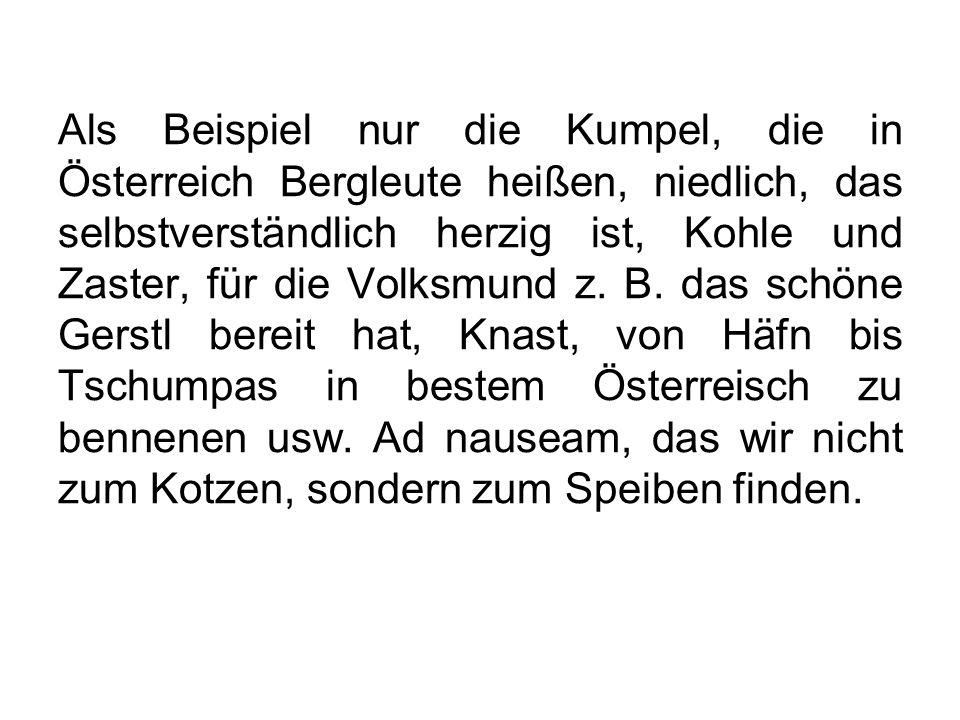 Als Beispiel nur die Kumpel, die in Österreich Bergleute heißen, niedlich, das selbstverständlich herzig ist, Kohle und Zaster, für die Volksmund z. B